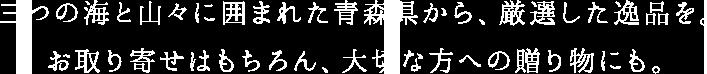 三つの海と山々に囲まれた青森県から、厳選した逸品を。 お取り寄せはもちろん、大切な方への贈り物にも。